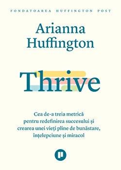 Thrive - Cea de-a treia metrica pentru redefinirea succesului si crearea unei vieti pline de bunastare, intelepciune si miracol/Arianna Huffington imagine elefant.ro 2021-2022