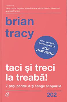 Taci si treci la treaba! 7 pasi pentru a-ti atinge scopurile/Brian Tracy imagine elefant.ro 2021-2022