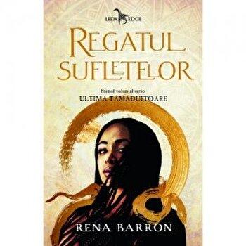 Regatul sufletelor. Primul volum al seriei Ultima tamaduitoare/Rena Barron