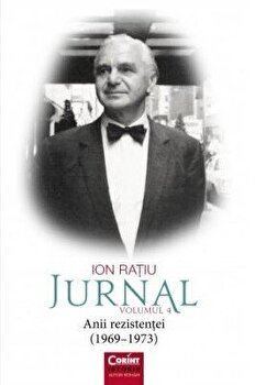 Ion Ratiu. Jurnal. Volumul 4. Anii rezistentei (1969 - 1973)/Ion Ratiu poza cate
