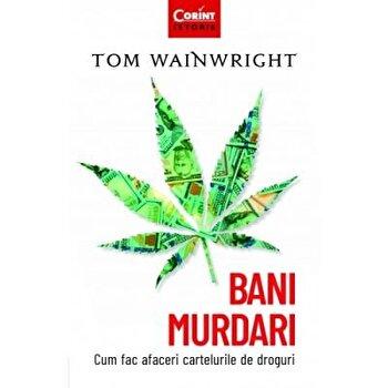 BANI MURDARI. CUM FAC AFACERI CARTELURILE DE DROGURI/Tom Wainwright imagine