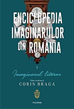 Enciclopedia imaginariilor din Romania. Vol. I: Imaginar literar/Corin Braga
