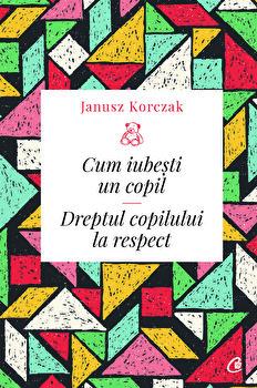 Cum iubesti un copil. Dreptul copilului la respect/Janusz Korczak imagine