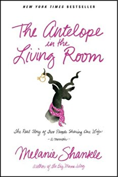The Antelope in the Living Room: The Real Story of Two People Sharing One Life, Paperback/Melanie Shankle poza cate