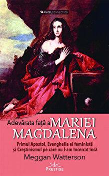 Adevarata fata a Mariei Magdalena. Primul Apostol, Evanghelia ei feminista si crestinismul pe care nu l-am incercat inca/Meggan Watterson poza cate