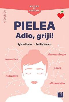Mic ghid de sanatate - PIELEA. Adio, griji!/Sylvie Poulet, Emilie Hebert