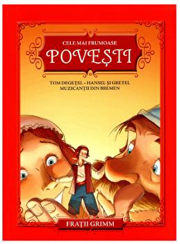 Cele mai frumoase povesti. Tom Degetel. Hansel si Gretel. Muzicantii din bremen/Fratii Grimm