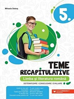 LIMBA SI LITERATURA ROMANA. TEME RECAPITULATIVE. CLASA A V-A/Mihaela Dobos imagine elefant.ro