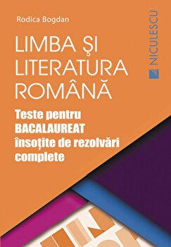 Limba si literatura romana. Teste pentru bacalaureat insotite de rezolvari complete/Rodica Bogdan