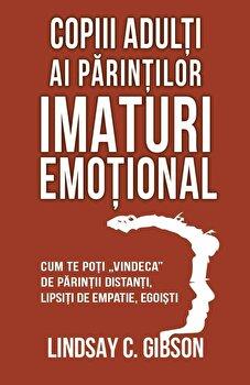 Copiii adulti ai parintilor imaturi emotional - Cum te poti vindeca de parintii distanti, lipsiti de empatie, egoisti/Lindsay C. Gibson imagine