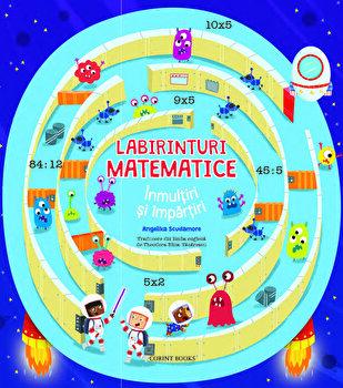 Labirinturi matematice - Inmultiri si impartiri/Angelika Scudamore
