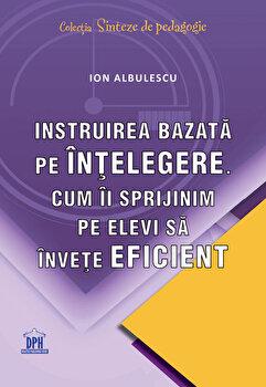 Instruirea bazata pe intelegere. Cum ii sprijinim pe elevi sa invete eficient/Ion Albulescu imagine elefant.ro 2021-2022