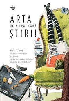 Arta de a trai fara stiri/Rolf Dobelli