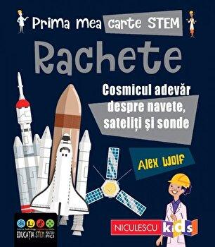 Prima mea carte STEM: RACHETE. Cosmicul adevar despre navete, sateliti si sonde/Alex Woolf