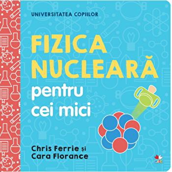 Universitatea copiilor. Fizica nucleara pentru cei mici/Chris Ferrie