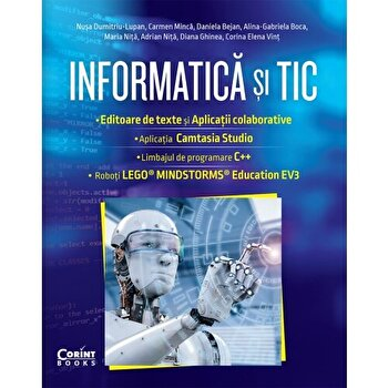 Informatica si TIC. Editoare de text si aplicatii colaborative. Aplicatia Camtasia Studio. Limbajul de programare C++. Roboti Lego. Mindstorms. Education EV3/N. Dumintru-Lupan, C. Minca, D. Bejan, A. Boca, M. Nita, A. Nita, D. Ghinea, C. Vint
