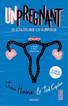 Unpregnant - O calatorie cu surprize/Jenni Hendrinks, Ted Caplan imagine