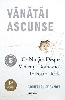 Vanatai ascunse: Ce nu stii despre violenta domestica te poate ucide/Rachel Louise Snyder imagine elefant.ro 2021-2022