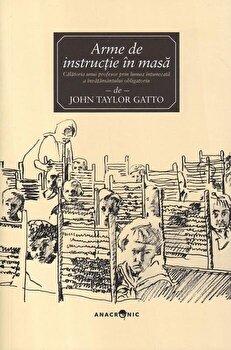 Arme de instructie in masa. Calatoria unui profesor prin lumea intunecata a invatamantului obligatoriu/John Taylor Gatto imagine elefant.ro 2021-2022