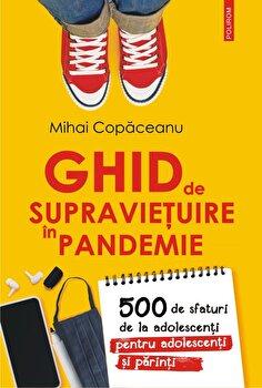 Ghid de supravietuire in pandemie. 500 de sfaturi de la adolescenti pentru adolescenti si parinti/Mihai Copaceanu imagine