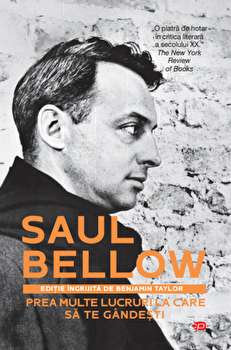 Prea multe lucruri la care sa te gandesti - Saul Bellow/Saul Bellow imagine elefant.ro 2021-2022