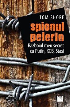 Spionul pelerin. Razboiul meu secret cu Putin, KGB, Stasi/Tom Shore imagine elefant.ro 2021-2022