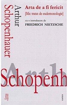 Arta de a fi fericit (mic tratat de eudemonologie)/Arthur Schopenhauer imagine elefant.ro 2021-2022
